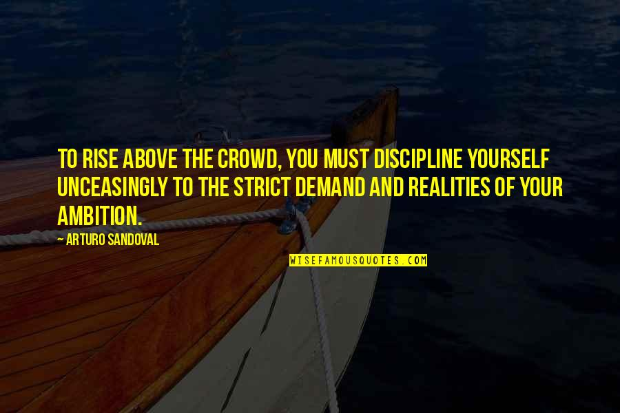 Unceasingly Quotes By Arturo Sandoval: To rise above the crowd, you must discipline