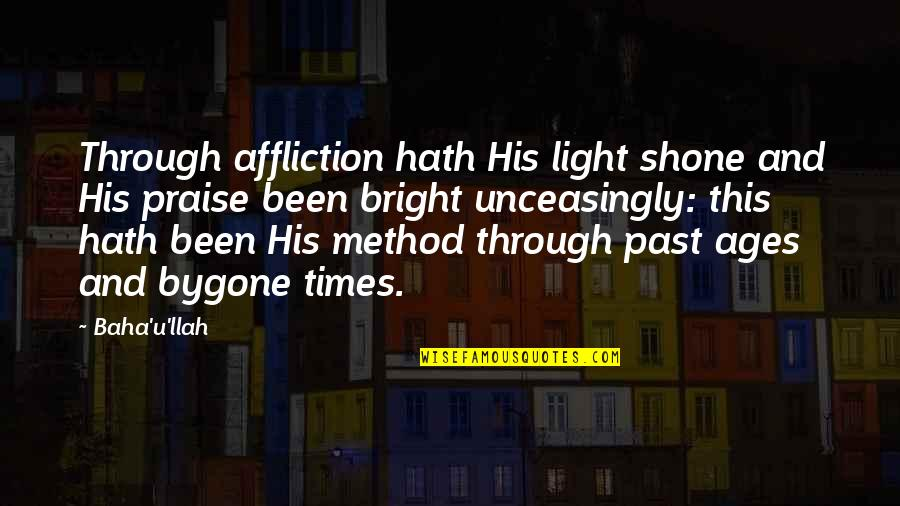 Unceasingly Quotes By Baha'u'llah: Through affliction hath His light shone and His