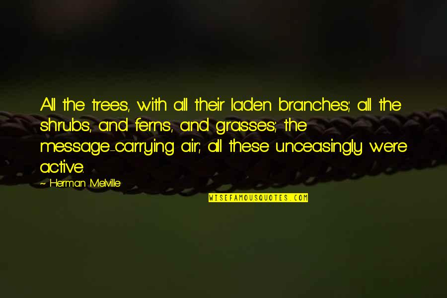 Unceasingly Quotes By Herman Melville: All the trees, with all their laden branches;