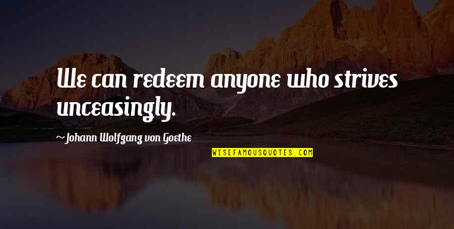 Unceasingly Quotes By Johann Wolfgang Von Goethe: We can redeem anyone who strives unceasingly.