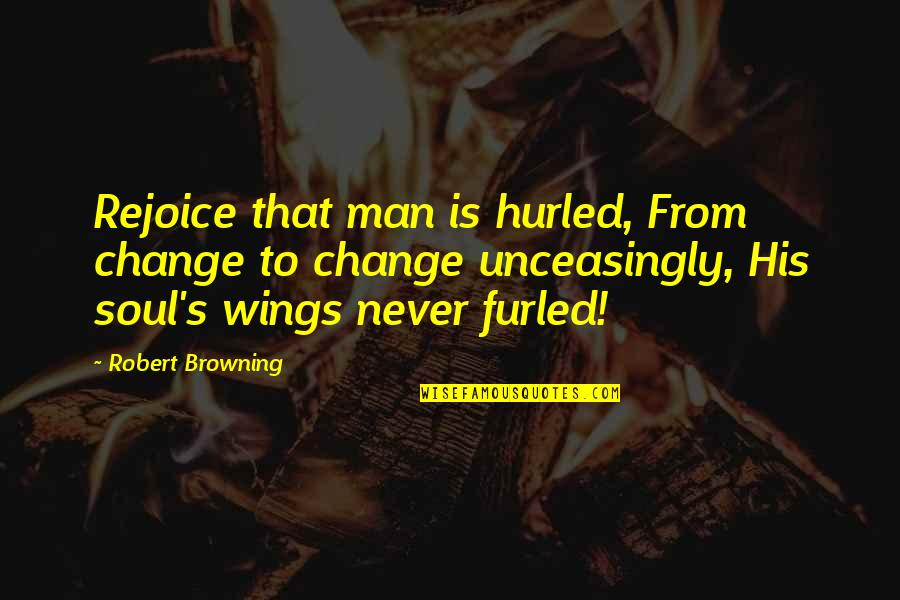 Unceasingly Quotes By Robert Browning: Rejoice that man is hurled, From change to