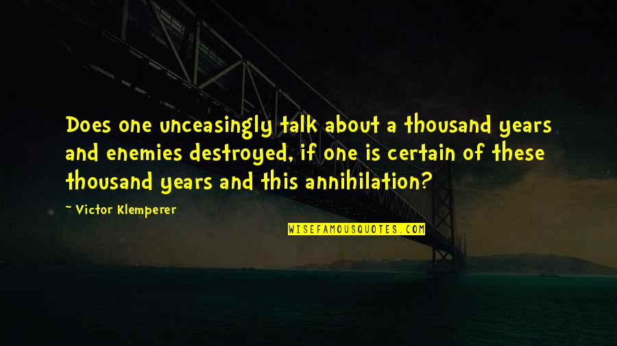 Unceasingly Quotes By Victor Klemperer: Does one unceasingly talk about a thousand years