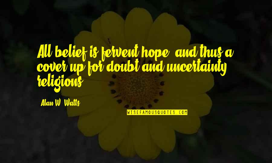 Uncertainty And Hope Quotes By Alan W. Watts: All belief is fervent hope, and thus a