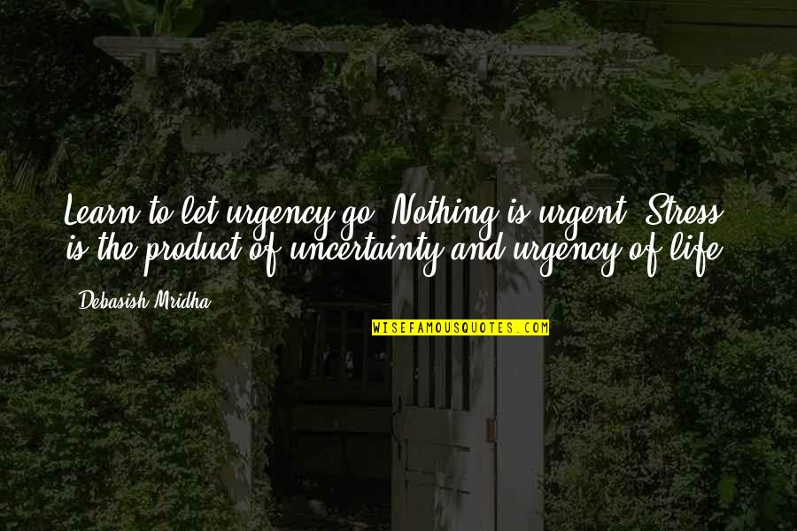 Uncertainty And Hope Quotes By Debasish Mridha: Learn to let urgency go. Nothing is urgent.