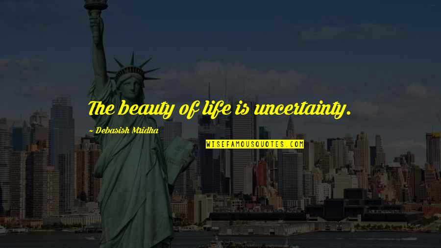 Uncertainty And Hope Quotes By Debasish Mridha: The beauty of life is uncertainty.