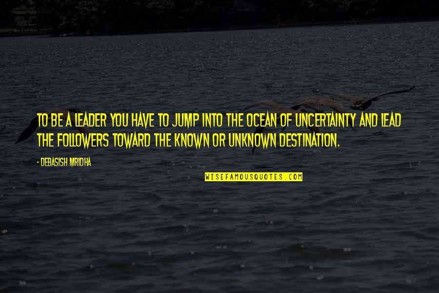Uncertainty And Hope Quotes By Debasish Mridha: To be a leader you have to jump