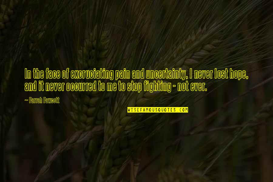 Uncertainty And Hope Quotes By Farrah Fawcett: In the face of excruciating pain and uncertainty,