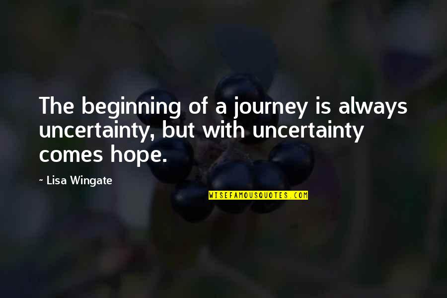 Uncertainty And Hope Quotes By Lisa Wingate: The beginning of a journey is always uncertainty,