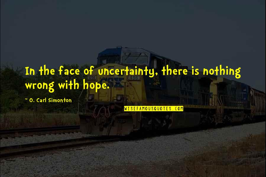 Uncertainty And Hope Quotes By O. Carl Simonton: In the face of uncertainty, there is nothing