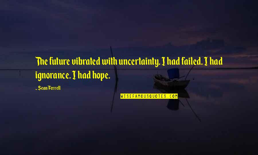 Uncertainty And Hope Quotes By Sean Ferrell: The future vibrated with uncertainty. I had failed.