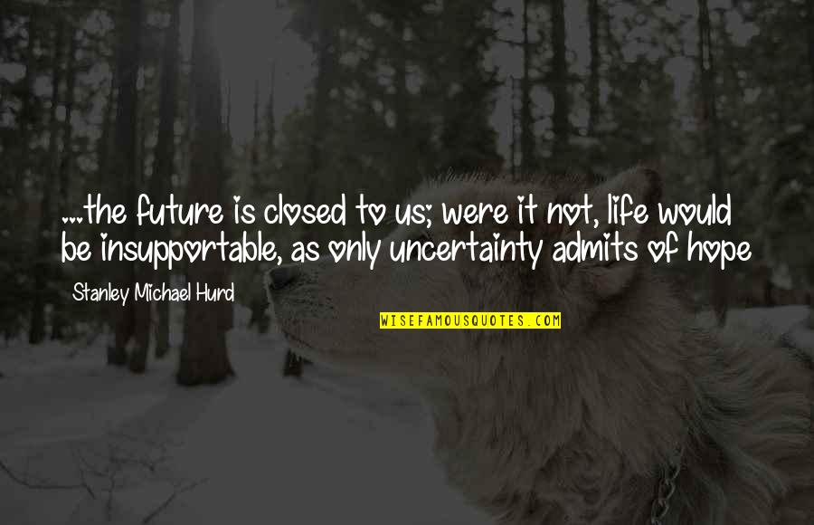 Uncertainty And Hope Quotes By Stanley Michael Hurd: ...the future is closed to us; were it