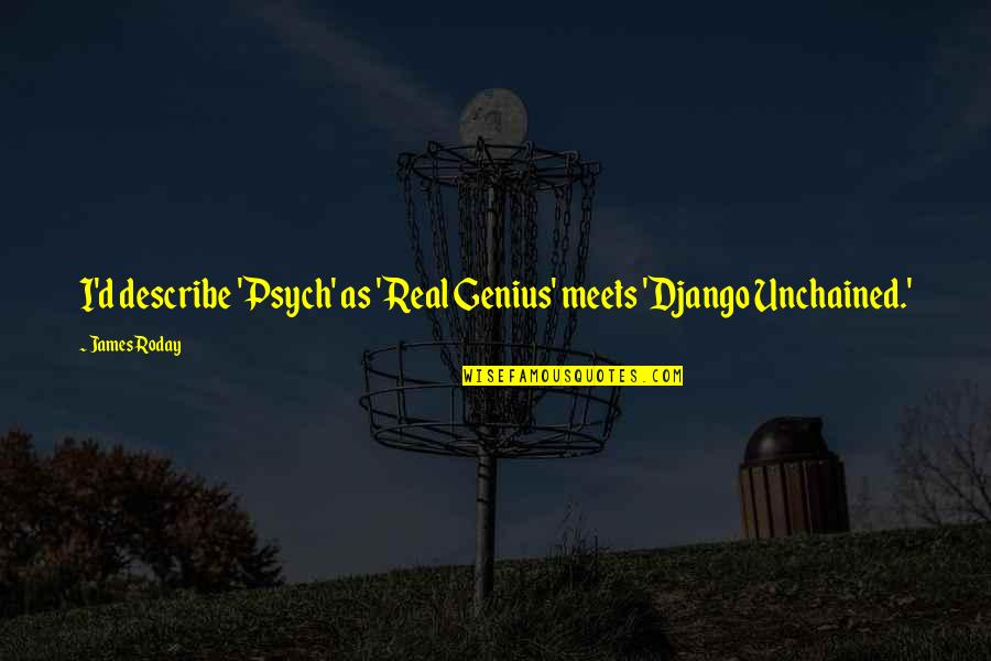 Unchained Quotes By James Roday: I'd describe 'Psych' as 'Real Genius' meets 'Django