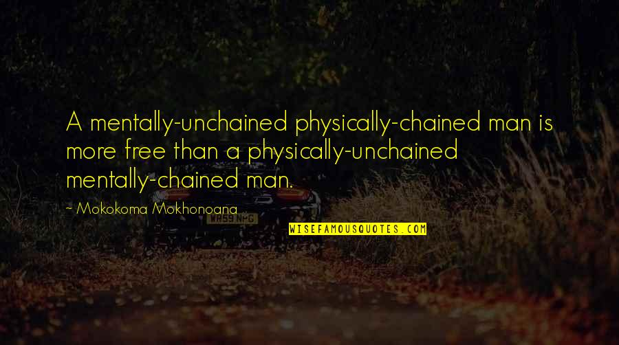 Unchained Quotes By Mokokoma Mokhonoana: A mentally-unchained physically-chained man is more free than