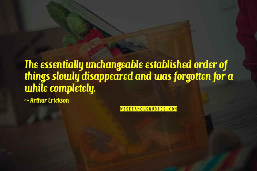 Unchangeable Things Quotes By Arthur Erickson: The essentially unchangeable established order of things slowly