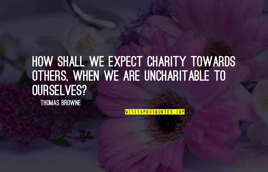 Uncharitable Quotes By Thomas Browne: How shall we expect charity towards others, when