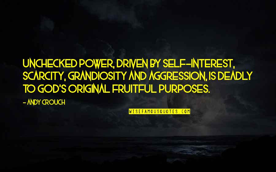 Unchecked Power Quotes By Andy Crouch: Unchecked power, driven by self-interest, scarcity, grandiosity and