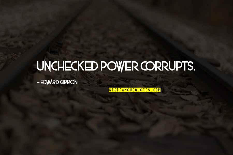 Unchecked Power Quotes By Edward Gibbon: unchecked power corrupts.