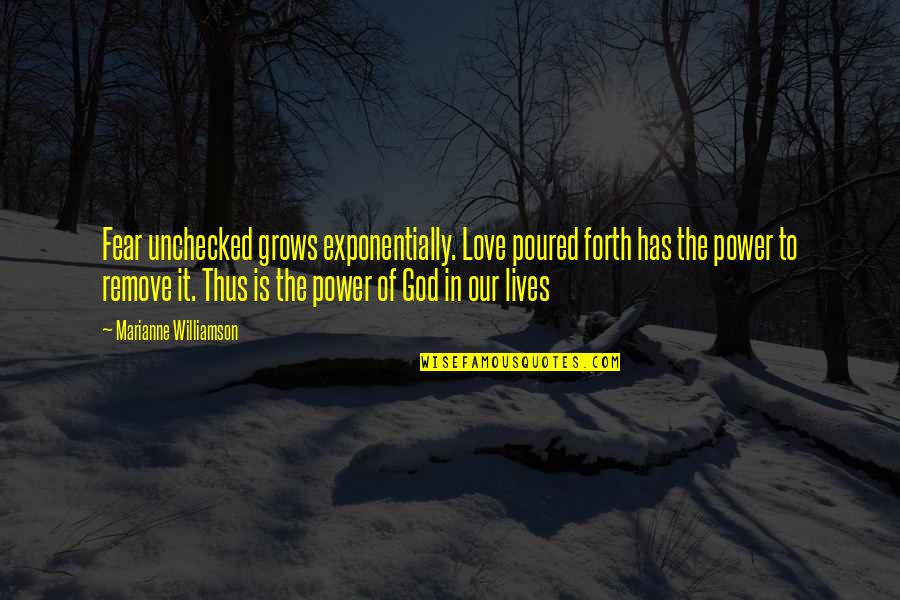 Unchecked Power Quotes By Marianne Williamson: Fear unchecked grows exponentially. Love poured forth has