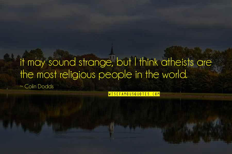 Unchosen Quotes By Colin Dodds: it may sound strange, but I think atheists