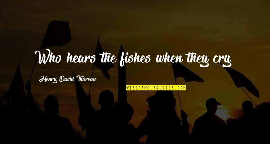Unchosen Quotes By Henry David Thoreau: Who hears the fishes when they cry?