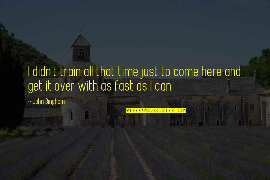 Unchosen Quotes By John Bingham: I didn't train all that time just to