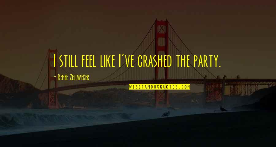 Unchosen Quotes By Renee Zellweger: I still feel like I've crashed the party.