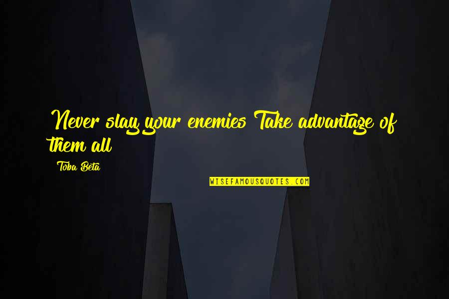 Unchosen Quotes By Toba Beta: Never slay your enemies!Take advantage of them all!
