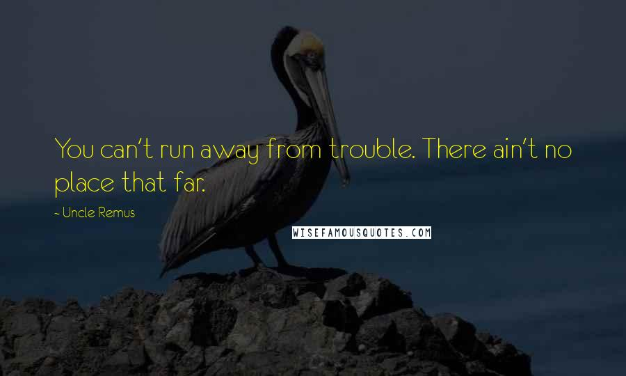 Uncle Remus quotes: You can't run away from trouble. There ain't no place that far.