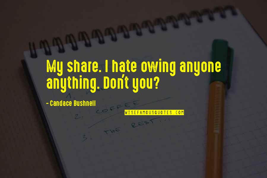 Unclue'd Quotes By Candace Bushnell: My share. I hate owing anyone anything. Don't