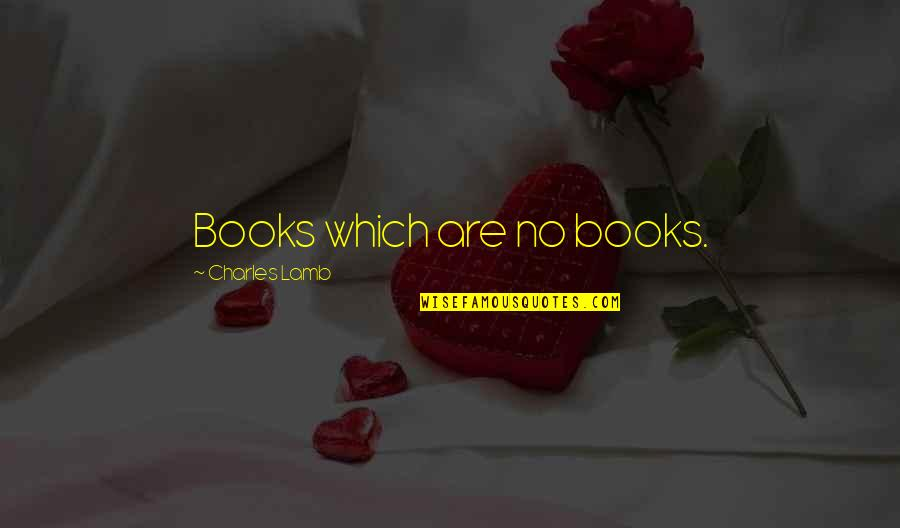 Uncodifiable Quotes By Charles Lamb: Books which are no books.