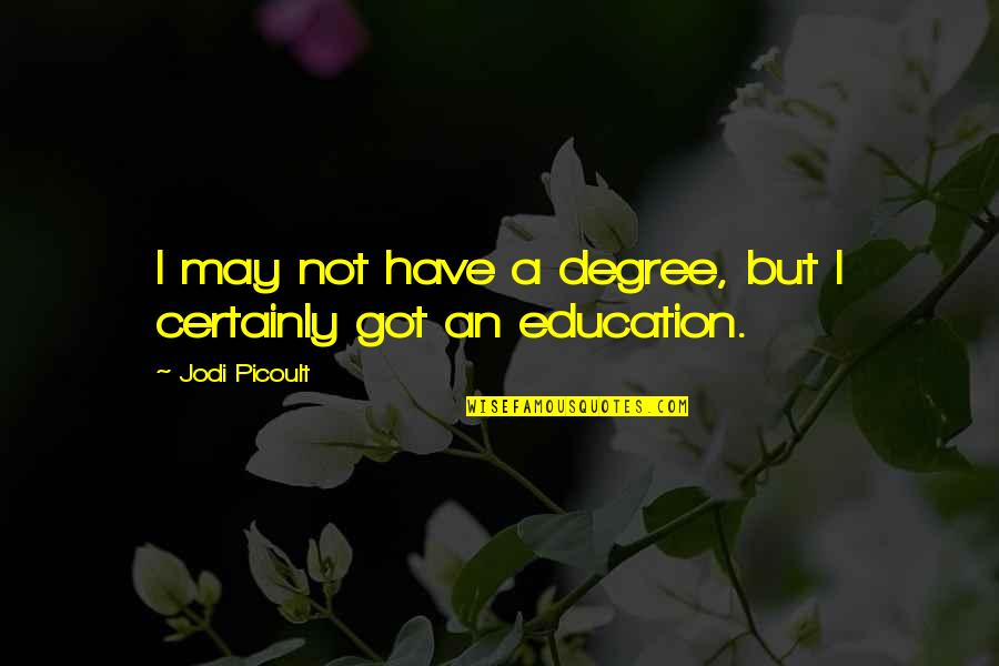 Uncomforting Quotes By Jodi Picoult: I may not have a degree, but I