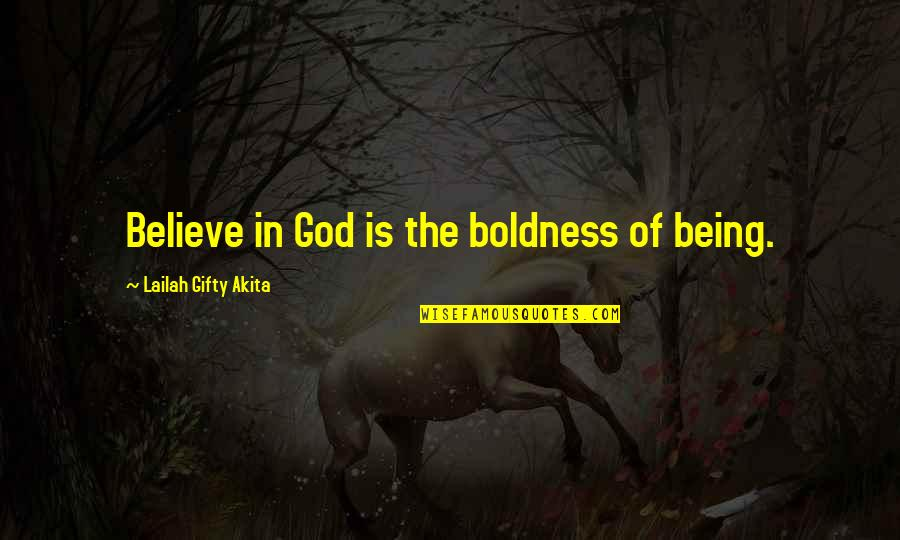 Uncommen Quotes By Lailah Gifty Akita: Believe in God is the boldness of being.