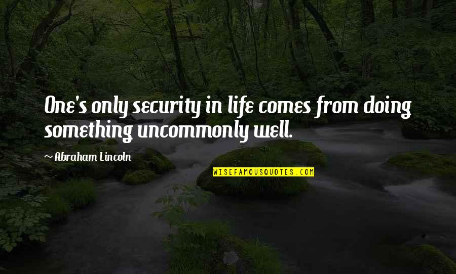 Uncommonly Quotes By Abraham Lincoln: One's only security in life comes from doing