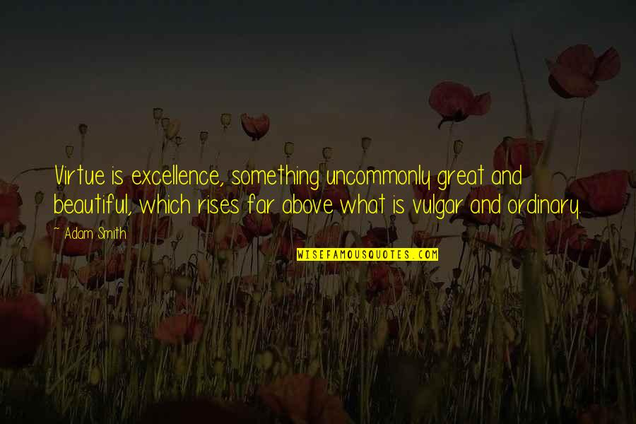 Uncommonly Quotes By Adam Smith: Virtue is excellence, something uncommonly great and beautiful,