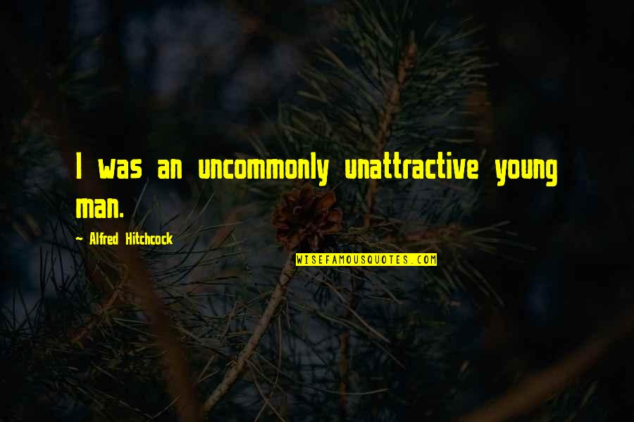 Uncommonly Quotes By Alfred Hitchcock: I was an uncommonly unattractive young man.