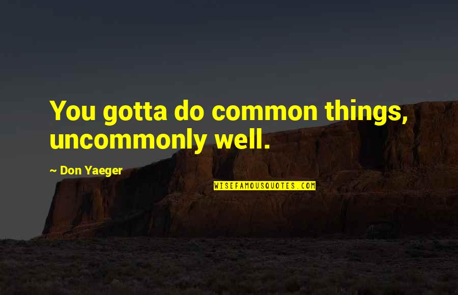 Uncommonly Quotes By Don Yaeger: You gotta do common things, uncommonly well.