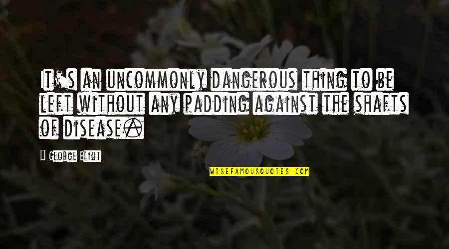 Uncommonly Quotes By George Eliot: It's an uncommonly dangerous thing to be left