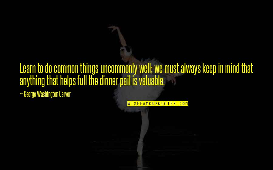Uncommonly Quotes By George Washington Carver: Learn to do common things uncommonly well; we