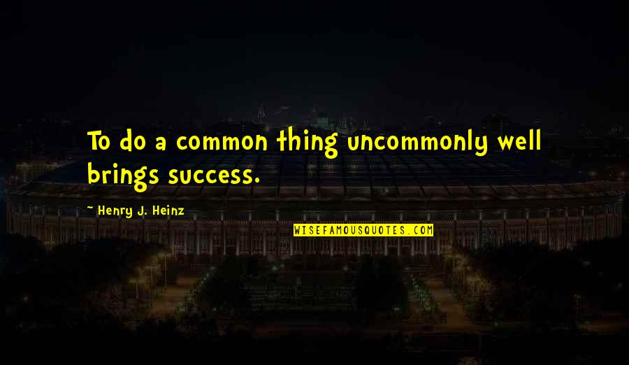 Uncommonly Quotes By Henry J. Heinz: To do a common thing uncommonly well brings