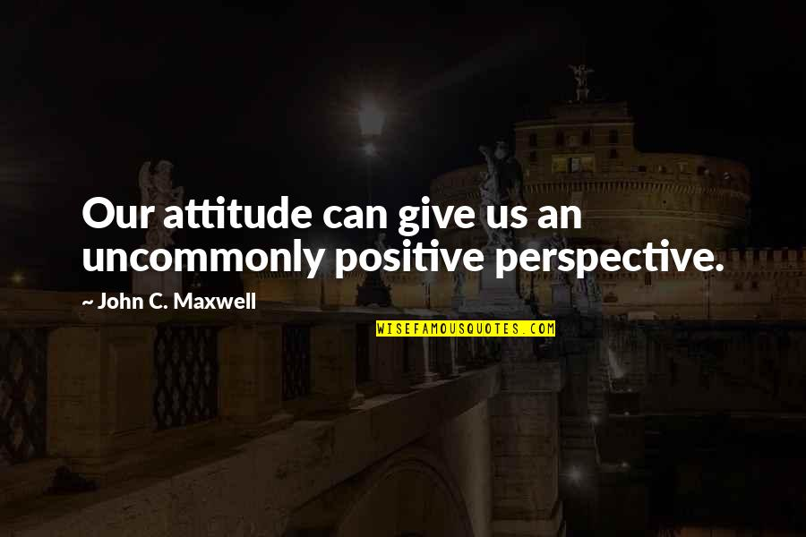 Uncommonly Quotes By John C. Maxwell: Our attitude can give us an uncommonly positive