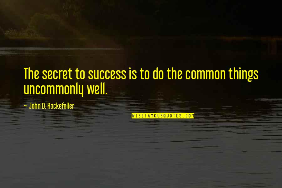 Uncommonly Quotes By John D. Rockefeller: The secret to success is to do the