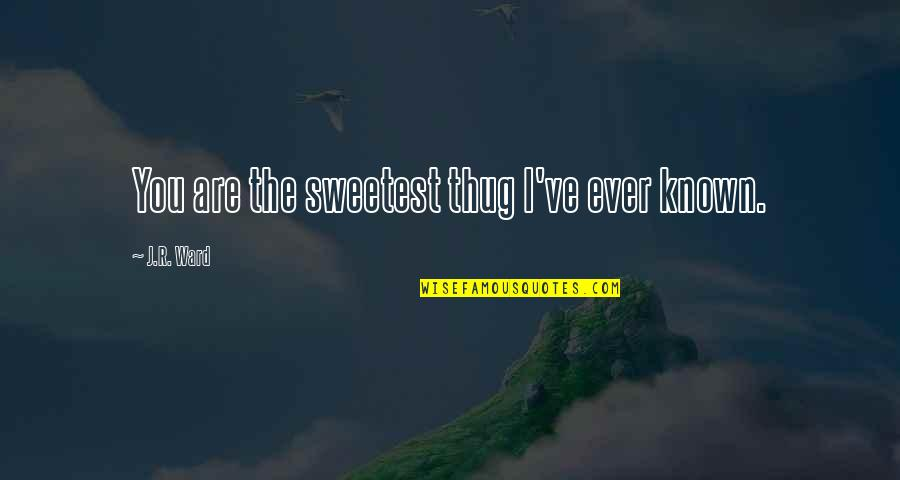 Uncommonly Used Quotes By J.R. Ward: You are the sweetest thug I've ever known.