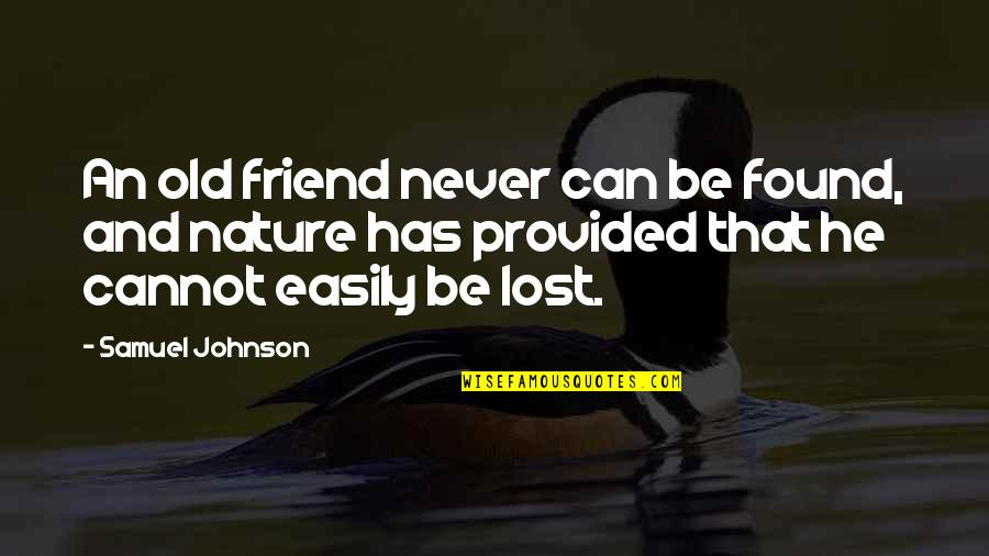 Uncommonly Used Quotes By Samuel Johnson: An old friend never can be found, and