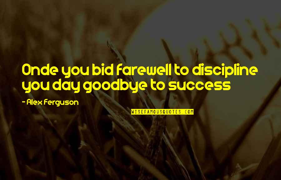 Uncompetitive Quotes By Alex Ferguson: Onde you bid farewell to discipline you day