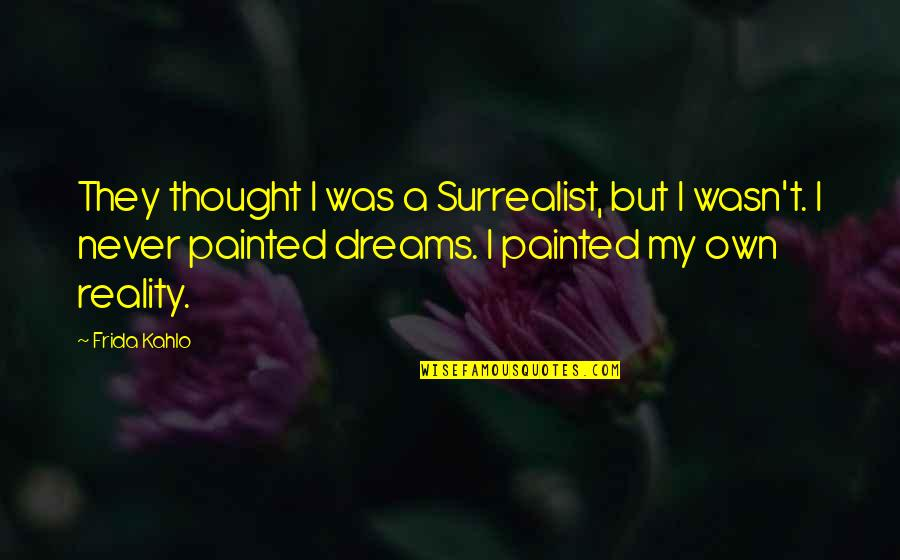 Uncompetitive Quotes By Frida Kahlo: They thought I was a Surrealist, but I