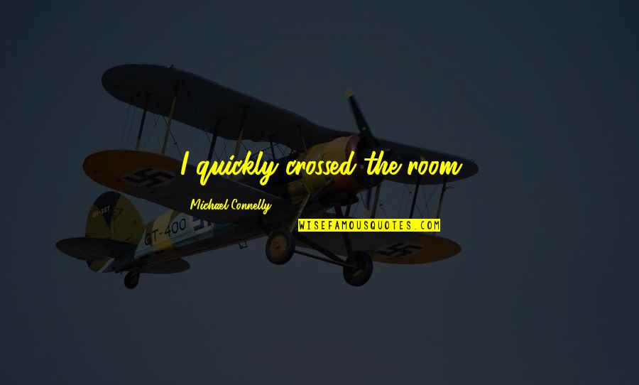 Uncompetitive Quotes By Michael Connelly: I quickly crossed the room