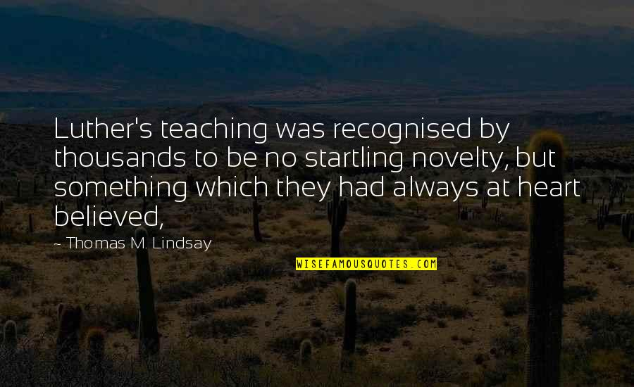 Uncompetitive Quotes By Thomas M. Lindsay: Luther's teaching was recognised by thousands to be