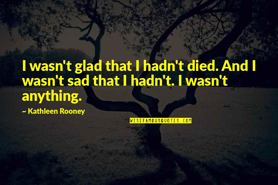 Uncompliable Quotes By Kathleen Rooney: I wasn't glad that I hadn't died. And