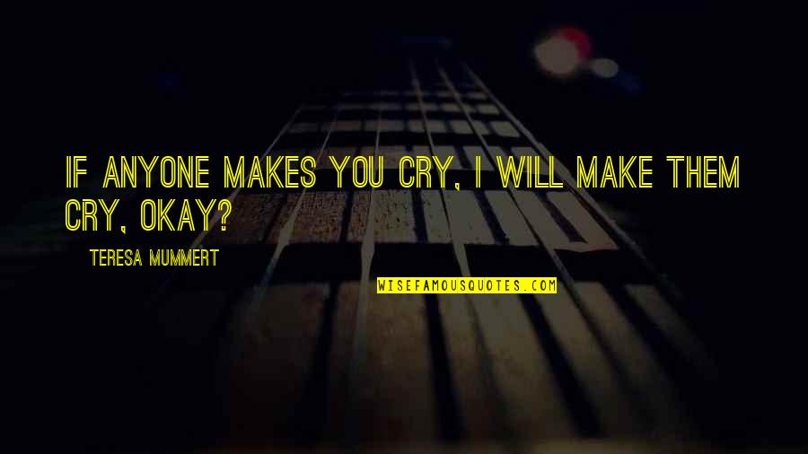 Uncompliable Quotes By Teresa Mummert: If anyone makes you cry, I will make