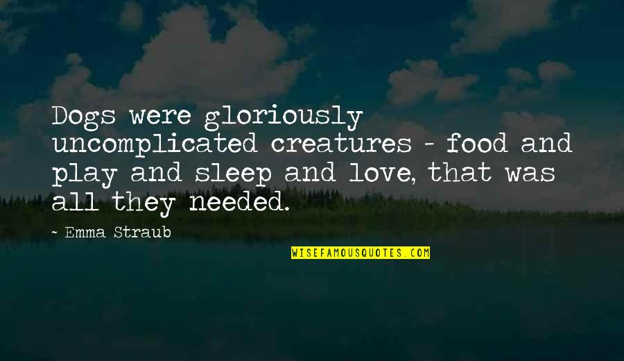 Uncomplicated Love Quotes By Emma Straub: Dogs were gloriously uncomplicated creatures - food and
